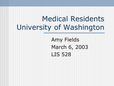 Medical Residents University of Washington Amy Fields March 6, 2003 LIS 528.