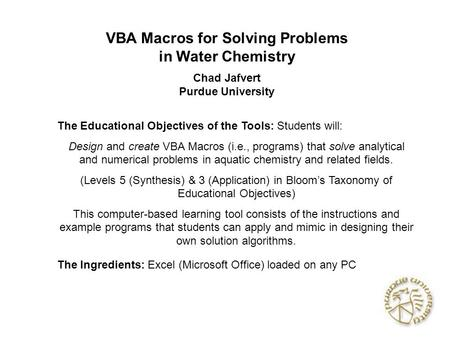 VBA Macros for Solving Problems in Water Chemistry Chad Jafvert Purdue University The Educational Objectives of the Tools: Students will: Design and create.