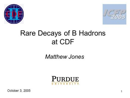 1 Rare Decays of B Hadrons at CDF Matthew Jones October 3, 2005.