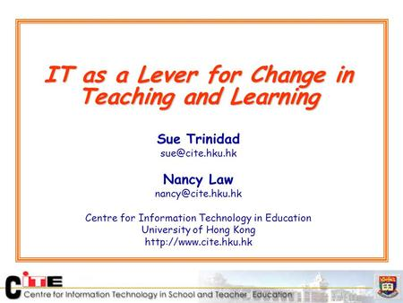 IT as a Lever for Change in Teaching and Learning Sue Trinidad Nancy Law Centre for Information Technology in Education.