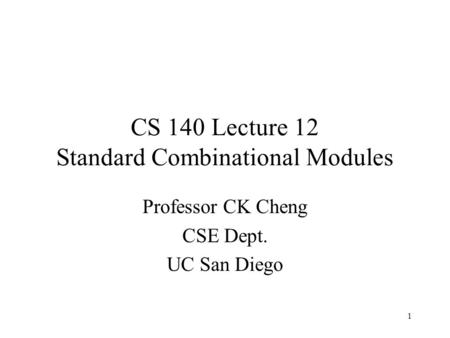 1 CS 140 Lecture 12 Standard Combinational Modules Professor CK Cheng CSE Dept. UC San Diego.