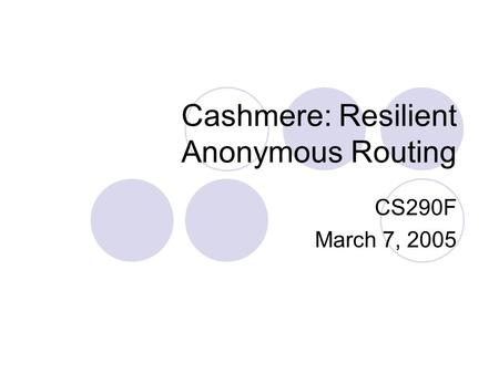 Cashmere: Resilient Anonymous Routing CS290F March 7, 2005.