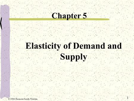 1 Elasticity of Demand and Supply Chapter 5 © 2006 Thomson/South-Western.