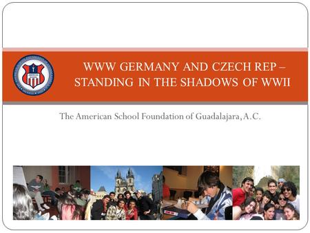 The American School Foundation of Guadalajara, A.C. WWW GERMANY AND CZECH REP – STANDING IN THE SHADOWS OF WWII.