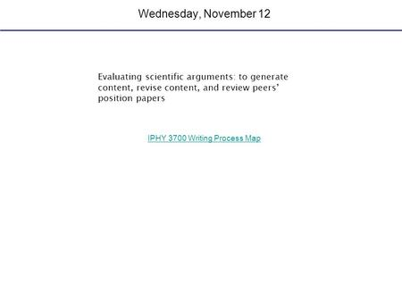 Wednesday, November 12 Evaluating scientific arguments: to generate content, revise content, and review peers' position papers IPHY 3700 Writing Process.