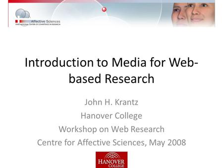 Introduction to Media for Web- based Research John H. Krantz Hanover College Workshop on Web Research Centre for Affective Sciences, May 2008.