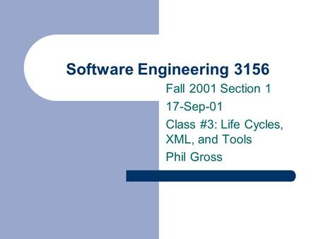 Software Engineering 3156 Fall 2001 Section 1 17-Sep-01 Class #3: Life Cycles, XML, and Tools Phil Gross.
