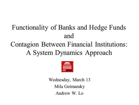 Functionality of Banks and Hedge Funds and Contagion Between Financial Institutions: A System Dynamics Approach Wednesday, March 13 Mila Getmansky Andrew.