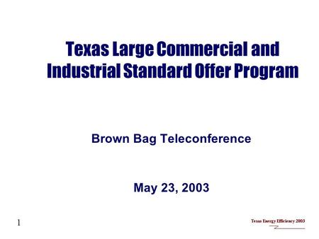 Texas Large Commercial and Industrial Standard Offer Program Brown Bag Teleconference May 23, 2003 1.