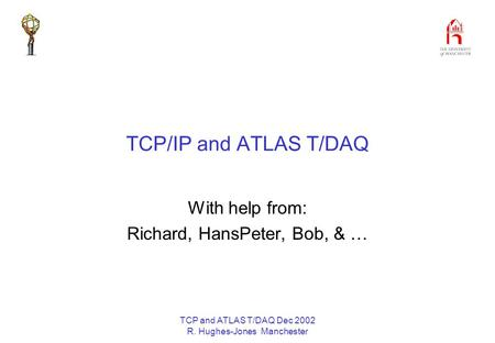 TCP and ATLAS T/DAQ Dec 2002 R. Hughes-Jones Manchester TCP/IP and ATLAS T/DAQ With help from: Richard, HansPeter, Bob, & …