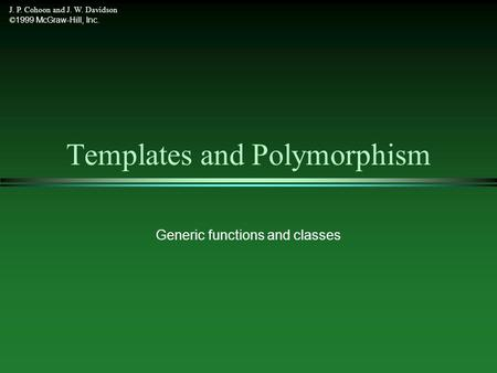 J. P. Cohoon and J. W. Davidson © 1999 McGraw-Hill, Inc. Templates and Polymorphism Generic functions and classes.