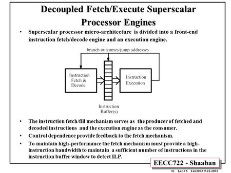 EECC722 - Shaaban #1 Lec # 5 Fall2003 9-22-2003 Decoupled Fetch/Execute Superscalar Processor Engines Superscalar processor micro-architecture is divided.