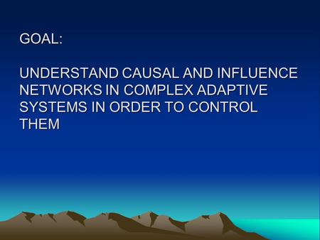 GOAL: UNDERSTAND CAUSAL AND INFLUENCE NETWORKS IN COMPLEX ADAPTIVE SYSTEMS IN ORDER TO CONTROL THEM.