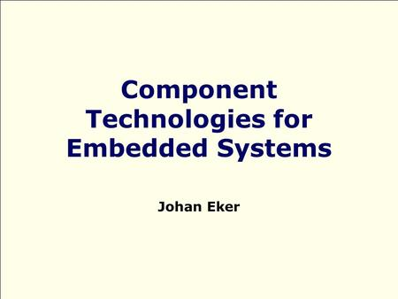 Component Technologies for Embedded Systems Johan Eker.
