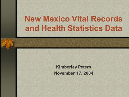 New Mexico Vital Records and Health Statistics Data Kimberley Peters November 17, 2004.