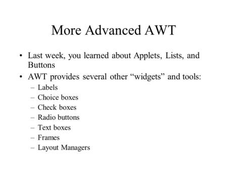 "More Advanced AWT Last week, you learned about Applets, Lists, and Buttons AWT provides several other ""widgets"" and tools: –Labels –Choice boxes –Check."