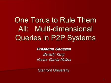 1 One Torus to Rule Them All: Multi-dimensional Queries in P2P Systems Prasanna Ganesan Beverly Yang Hector Garcia-Molina Stanford University.