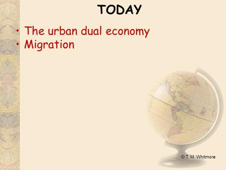 © T. M. Whitmore TODAY The urban dual economy Migration.
