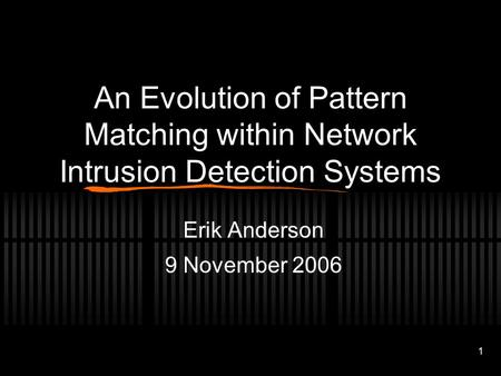 1 An Evolution of Pattern Matching within Network Intrusion Detection Systems Erik Anderson 9 November 2006.