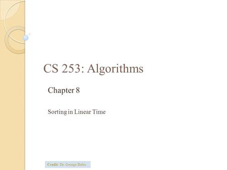 CS 253: Algorithms Chapter 8 Sorting in Linear Time Credit: Dr. George Bebis.