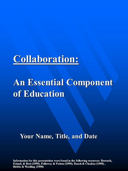 Collaboration: An Essential Component of Education Information for this presentation were found in the following resources: Bursuck, Friend, & Best (1999);
