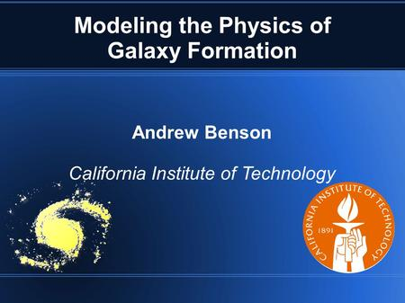 Modeling the Physics of Galaxy Formation Andrew Benson California Institute of Technology.