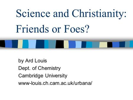 Science and Christianity: Friends or Foes? by Ard Louis Dept. of Chemistry Cambridge University www-louis.ch.cam.ac.uk/urbana/