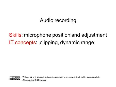 Audio recording Skills: microphone position and adjustment IT concepts: clipping, dynamic range This work is licensed under a Creative Commons Attribution-Noncommercial-