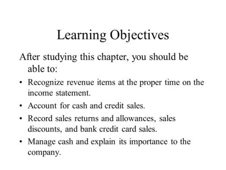 Learning Objectives After studying this chapter, you should be able to: Recognize revenue items at the proper time on the income statement. Account for.