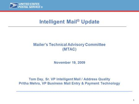 1 Intelligent Mail ® Update Mailer's Technical Advisory Committee (MTAC) November 19, 2009 Tom Day, Sr. VP Intelligent Mail / Address Quality Pritha Mehra,