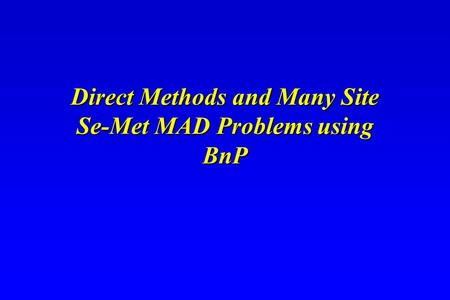 Direct Methods and Many Site Se-Met MAD Problems using BnP Direct Methods and Many Site Se-Met MAD Problems using BnP.