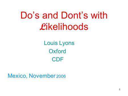 1 Do's and Dont's with L ikelihoods Louis Lyons Oxford CDF Mexico, November 2006.