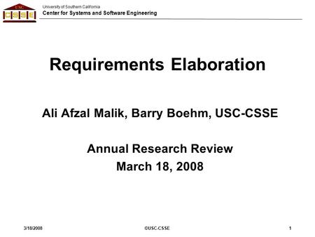 University of Southern California Center for Systems and Software Engineering 3/18/2008©USC-CSSE1 Requirements Elaboration Ali Afzal Malik, Barry Boehm,