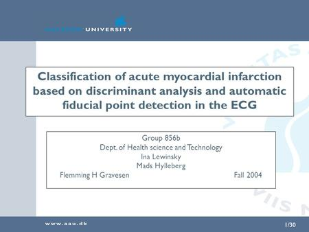 1/30 Classification of acute myocardial infarction based on discriminant analysis and automatic fiducial point detection in the ECG Group 856b Dept. of.