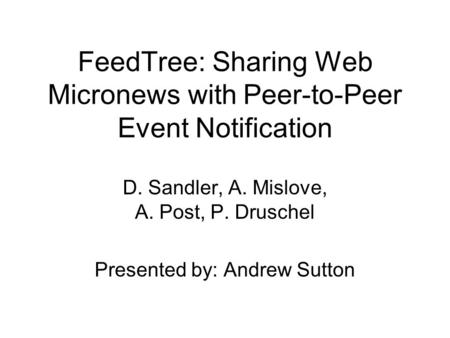 FeedTree: Sharing Web Micronews with Peer-to-Peer Event Notification D. Sandler, A. Mislove, A. Post, P. Druschel Presented by: Andrew Sutton.