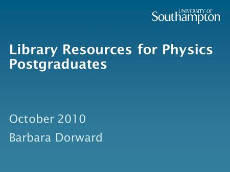 Library Resources for Physics Postgraduates October 2010 Barbara Dorward.