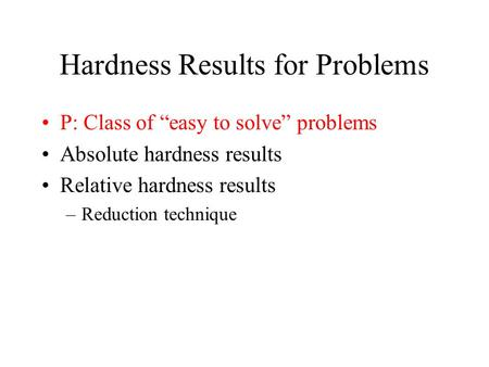 "Hardness Results for Problems P: Class of ""easy to solve"" problems Absolute hardness results Relative hardness results –Reduction technique."