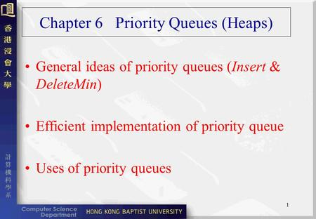 1 Chapter 6 Priority Queues (Heaps) General ideas of priority queues (Insert & DeleteMin) Efficient implementation of priority queue Uses of priority queues.