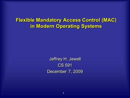 1 Flexible Mandatory Access Control (MAC) in Modern Operating Systems Jeffrey H. Jewell CS 591 December 7, 2009 Jeffrey H. Jewell CS 591 December 7, 2009.