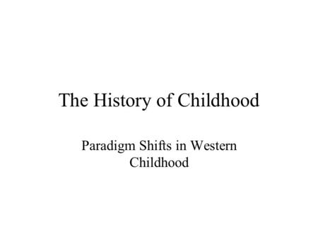 The History of Childhood Paradigm Shifts in Western Childhood.