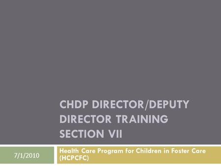 CHDP DIRECTOR/DEPUTY DIRECTOR TRAINING SECTION VII Health Care Program for Children in Foster Care (HCPCFC) 7/1/2010.