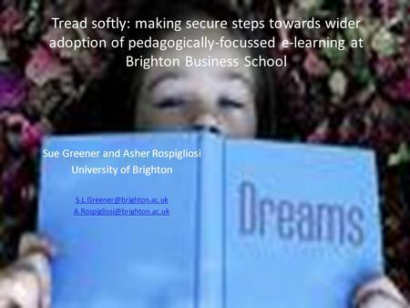 Tread softly: making secure steps towards wider adoption of pedagogically-focussed e-learning at Brighton Business School Sue Greener and Asher Rospigliosi.