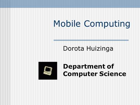 Mobile Computing Dorota Huizinga Department of Computer Science.