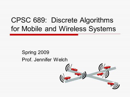 CPSC 689: Discrete Algorithms for Mobile and Wireless Systems Spring 2009 Prof. Jennifer Welch.