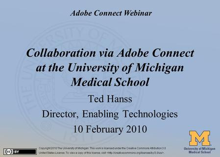 #1 Collaboration via Adobe Connect at the University of Michigan Medical School Ted Hanss Director, Enabling Technologies 10 February 2010 Copyright 2010.