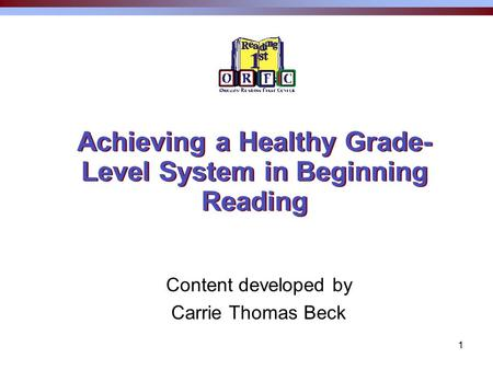 1 Achieving a Healthy Grade- Level System in Beginning Reading Content developed by Carrie Thomas Beck.