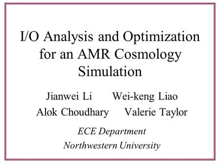 I/O Analysis and Optimization for an AMR Cosmology Simulation Jianwei LiWei-keng Liao Alok ChoudharyValerie Taylor ECE Department Northwestern University.