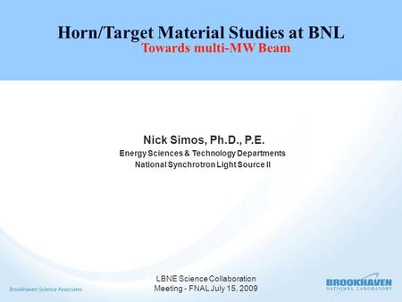 LBNE Science Collaboration Meeting - FNAL July 15, 2009 Horn/Target Material Studies at BNL Towards multi-MW Beam Nick Simos, Ph.D., P.E. Energy Sciences.