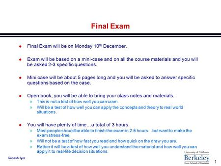 1 Ganesh Iyer Final Exam l Final Exam will be on Monday 10 th December. l Exam will be based on a mini-case and on all the course materials and you will.