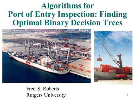 1 Algorithms for Port of Entry Inspection: Finding Optimal Binary Decision Trees Fred S. Roberts Rutgers University.